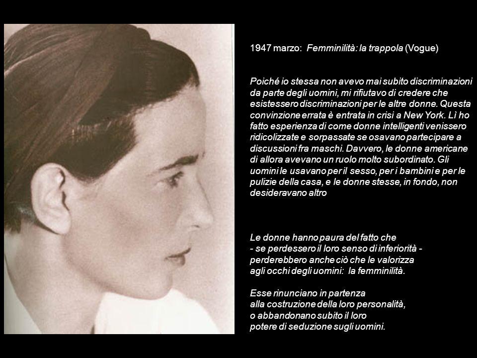 1947 marzo: Femminilità: la trappola (Vogue) Poiché io stessa non avevo mai subito discriminazioni da parte degli uomini, mi rifiutavo di credere che