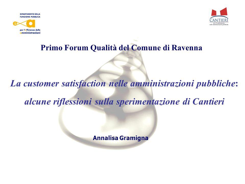 Annalisa Gramigna La customer satisfaction nelle amministrazioni pubbliche: alcune riflessioni sulla sperimentazione di Cantieri Primo Forum Qualità del Comune di Ravenna