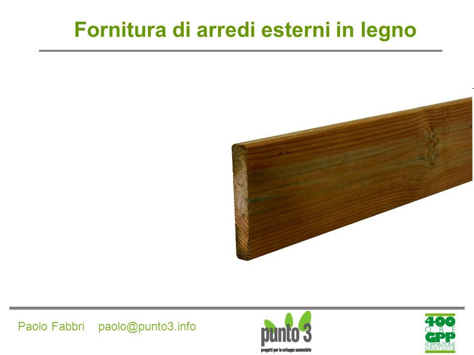 Paolo Fabbri paolo@punto3.info Fornitura di arredi esterni in legno Arredi realizzati con legno Vergine i prodotti devono essere realizzati in legno vergine certificato come proveniente da foreste gestite in modo sostenibile.