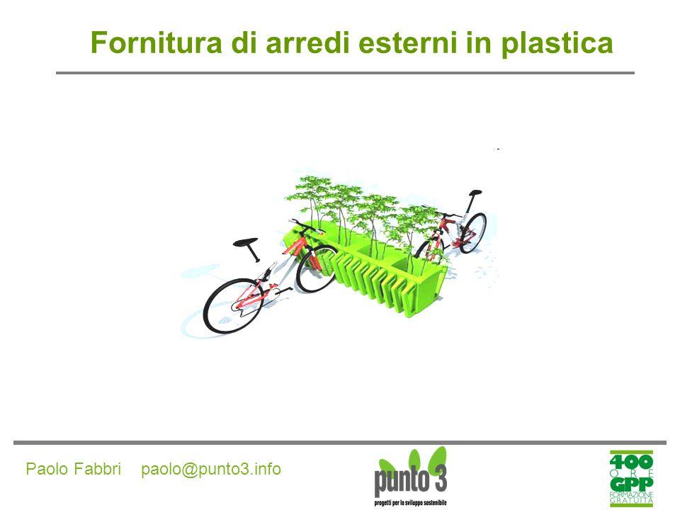 Paolo Fabbri paolo@punto3.info Fornitura di arredi esterni in plastica CRITERI AMBIENTALI DI PRODOTTO Almeno l80% del prodotto finito deve essere costituito da plastica riciclata.