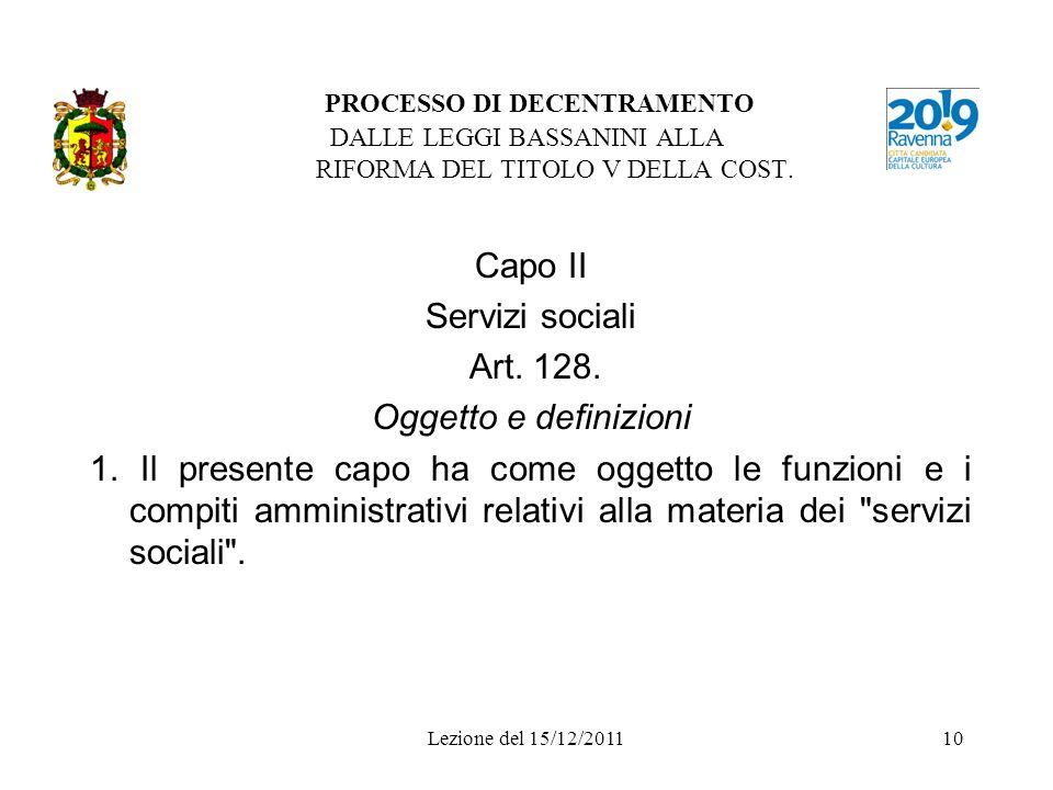 Lezione del 15/12/201110 PROCESSO DI DECENTRAMENTO DALLE LEGGI BASSANINI ALLA RIFORMA DEL TITOLO V DELLA COST. Capo II Servizi sociali Art. 128. Ogget