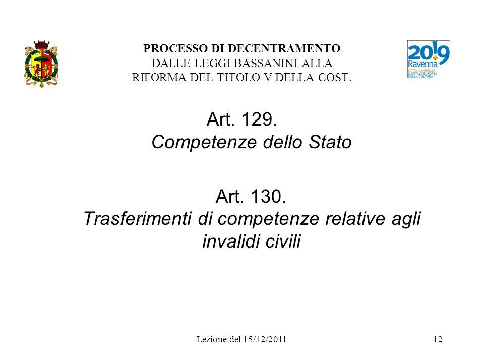 Lezione del 15/12/201112 PROCESSO DI DECENTRAMENTO DALLE LEGGI BASSANINI ALLA RIFORMA DEL TITOLO V DELLA COST. Art. 129. Competenze dello Stato Art. 1