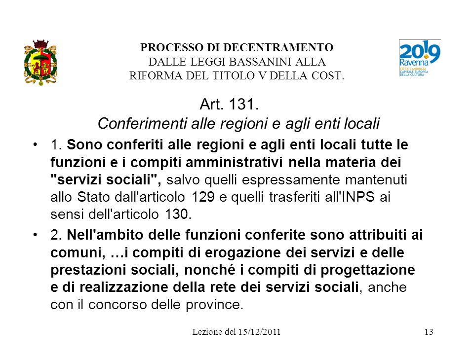 Lezione del 15/12/201113 PROCESSO DI DECENTRAMENTO DALLE LEGGI BASSANINI ALLA RIFORMA DEL TITOLO V DELLA COST. Art. 131. Conferimenti alle regioni e a
