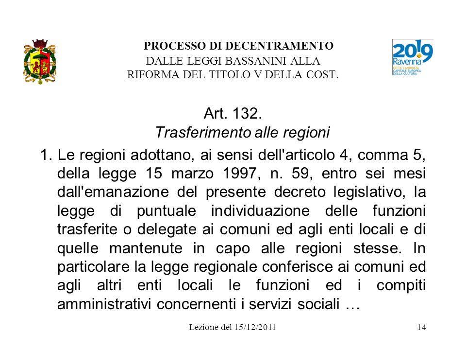 Lezione del 15/12/201114 PROCESSO DI DECENTRAMENTO DALLE LEGGI BASSANINI ALLA RIFORMA DEL TITOLO V DELLA COST. Art. 132. Trasferimento alle regioni 1.