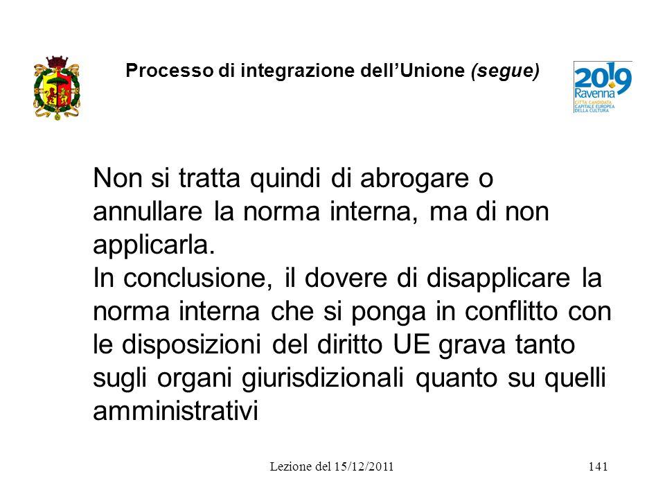 Processo di integrazione dellUnione (segue) Non si tratta quindi di abrogare o annullare la norma interna, ma di non applicarla. In conclusione, il do