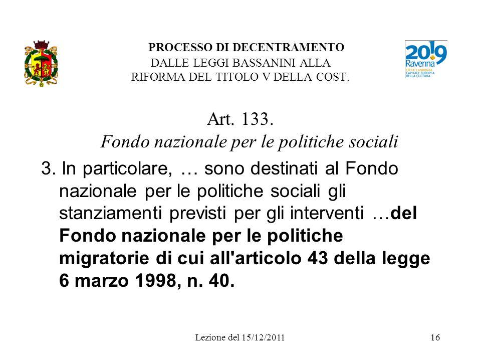 Lezione del 15/12/201116 PROCESSO DI DECENTRAMENTO DALLE LEGGI BASSANINI ALLA RIFORMA DEL TITOLO V DELLA COST. Art. 133. Fondo nazionale per le politi