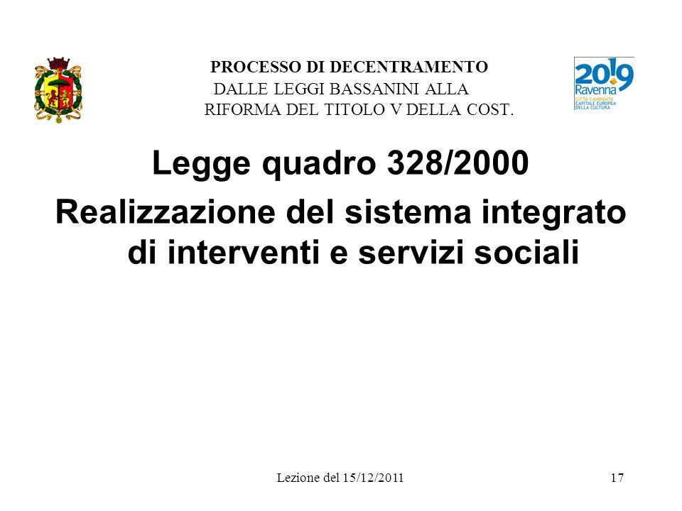 Lezione del 15/12/201117 PROCESSO DI DECENTRAMENTO DALLE LEGGI BASSANINI ALLA RIFORMA DEL TITOLO V DELLA COST. Legge quadro 328/2000 Realizzazione del