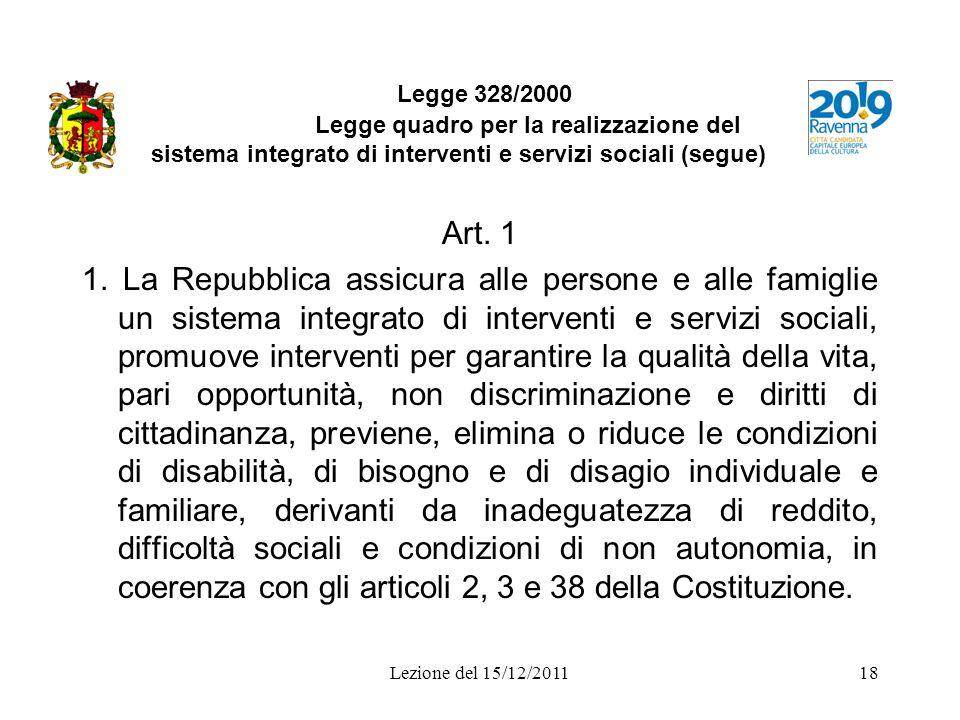 Lezione del 15/12/201118 Legge 328/2000 Legge quadro per la realizzazione del sistema integrato di interventi e servizi sociali (segue) Art. 1 1. La R