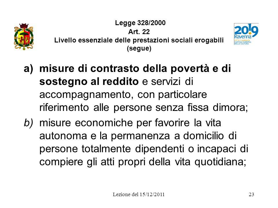 Lezione del 15/12/201123 Legge 328/2000 Art. 22 Livello essenziale delle prestazioni sociali erogabili (segue) a)misure di contrasto della povertà e d