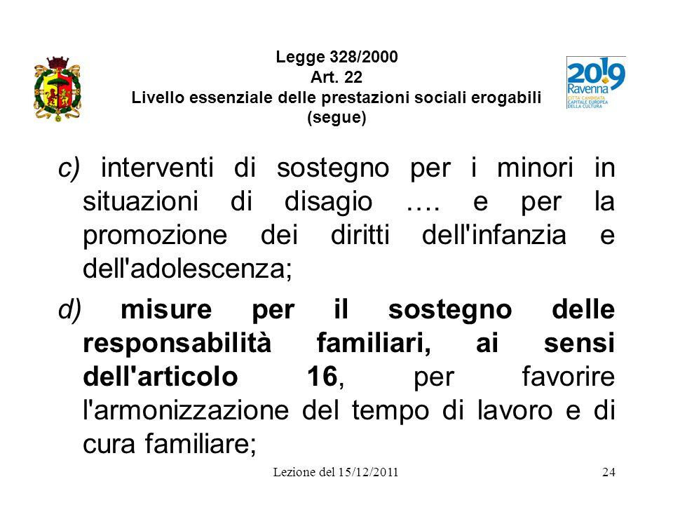 Lezione del 15/12/201124 Legge 328/2000 Art. 22 Livello essenziale delle prestazioni sociali erogabili (segue) c) interventi di sostegno per i minori