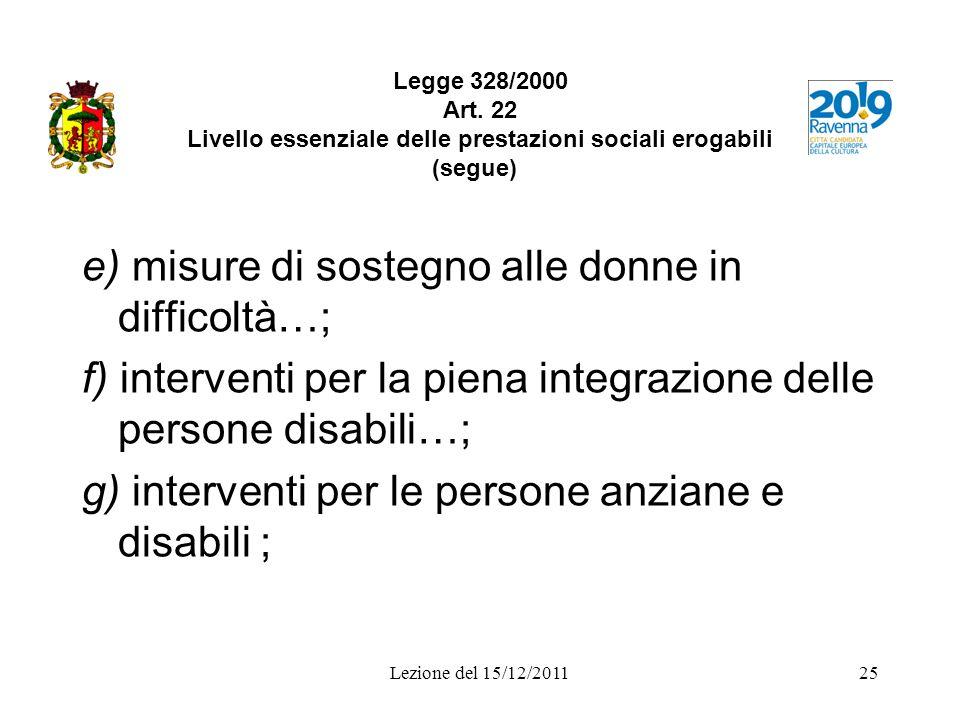 Lezione del 15/12/201125 Legge 328/2000 Art. 22 Livello essenziale delle prestazioni sociali erogabili (segue) e) misure di sostegno alle donne in dif