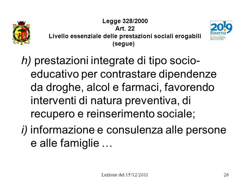 Lezione del 15/12/201126 Legge 328/2000 Art. 22 Livello essenziale delle prestazioni sociali erogabili (segue) h) prestazioni integrate di tipo socio-