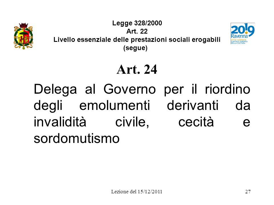 Lezione del 15/12/201127 Legge 328/2000 Art. 22 Livello essenziale delle prestazioni sociali erogabili (segue) Art. 24 Delega al Governo per il riordi