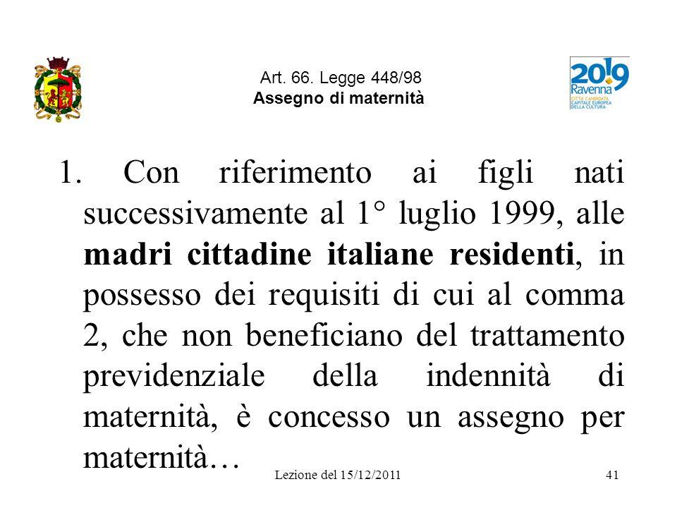 Lezione del 15/12/201141 Art. 66. Legge 448/98 Assegno di maternità 1. Con riferimento ai figli nati successivamente al 1° luglio 1999, alle madri cit