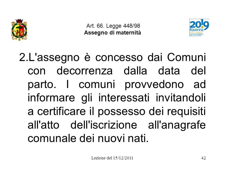Lezione del 15/12/201142 Art. 66. Legge 448/98 Assegno di maternità 2.L'assegno è concesso dai Comuni con decorrenza dalla data del parto. I comuni pr