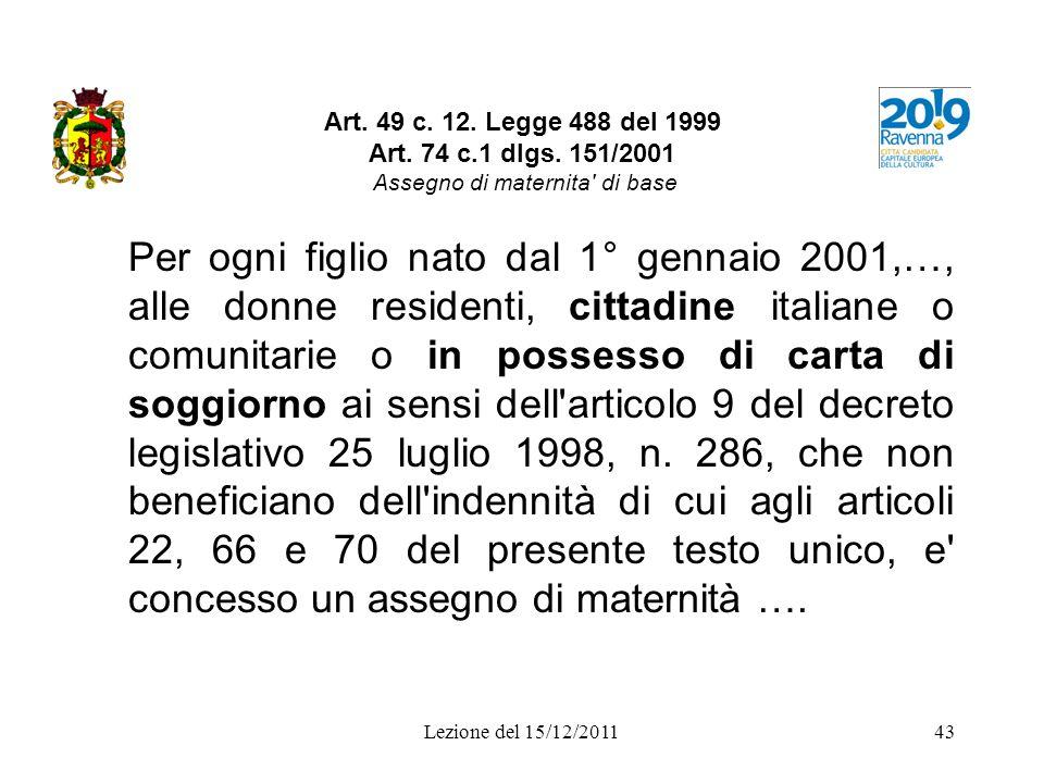 Lezione del 15/12/201143 Art. 49 c. 12. Legge 488 del 1999 Art. 74 c.1 dlgs. 151/2001 Assegno di maternita' di base Per ogni figlio nato dal 1° gennai