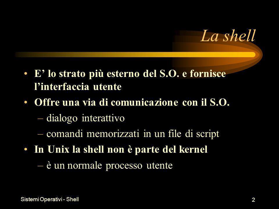 Sistemi Operativi - Shell 3 Esecuzione della shell Una shell può essere attivata: –automaticamente al login (secondo la specifica in /etc/passwd) –in modo annidato dentro un altra shell (si ritorna alla shell iniziale quando termina quella interna) Per terminare una shell: –exit –il carattere di EOF (tipicamente ^d)