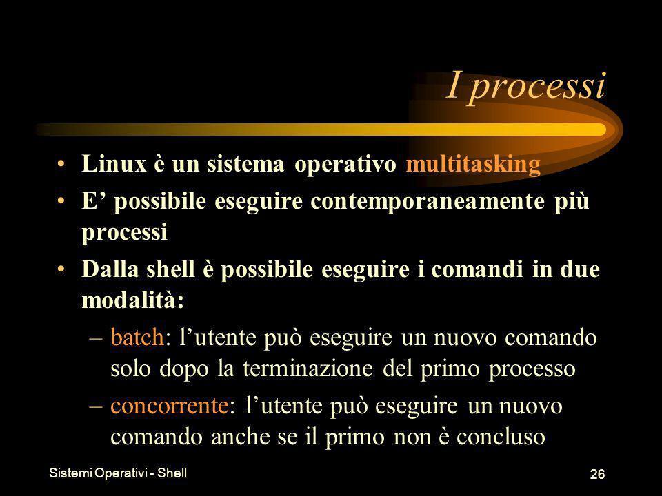 Sistemi Operativi - Shell 26 I processi Linux è un sistema operativo multitasking E possibile eseguire contemporaneamente più processi Dalla shell è possibile eseguire i comandi in due modalità: –batch: lutente può eseguire un nuovo comando solo dopo la terminazione del primo processo –concorrente: lutente può eseguire un nuovo comando anche se il primo non è concluso