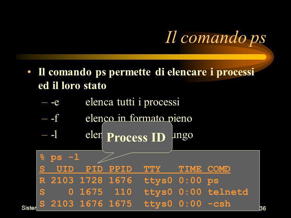 Sistemi Operativi - Shell 36 % ps -l S UID PID PPID TTY TIME COMD R 2103 1728 1676 ttys0 0:00 ps S 0 1675 110 ttys0 0:00 telnetd S 2103 1676 1675 ttys0 0:00 -csh Il comando ps Il comando ps permette di elencare i processi ed il loro stato –-eelenca tutti i processi –-felenco in formato pieno –-lelenco in formato lungo Process ID