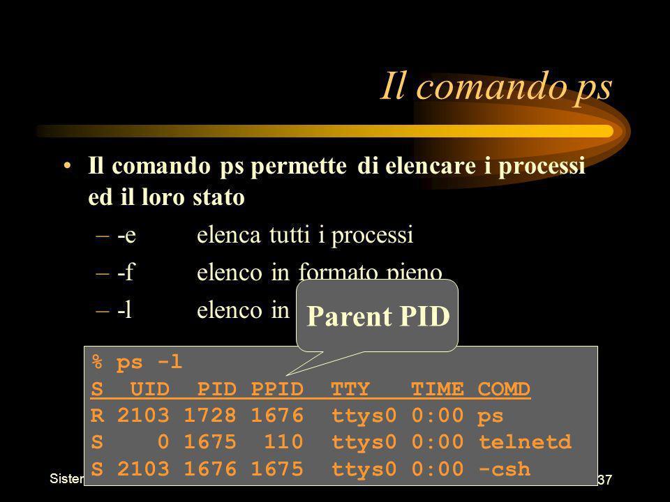 Sistemi Operativi - Shell 37 % ps -l S UID PID PPID TTY TIME COMD R 2103 1728 1676 ttys0 0:00 ps S 0 1675 110 ttys0 0:00 telnetd S 2103 1676 1675 ttys0 0:00 -csh Il comando ps Il comando ps permette di elencare i processi ed il loro stato –-eelenca tutti i processi –-felenco in formato pieno –-lelenco in formato lungo Parent PID