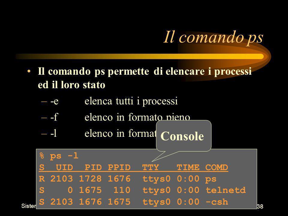 Sistemi Operativi - Shell 38 % ps -l S UID PID PPID TTY TIME COMD R 2103 1728 1676 ttys0 0:00 ps S 0 1675 110 ttys0 0:00 telnetd S 2103 1676 1675 ttys0 0:00 -csh Il comando ps Il comando ps permette di elencare i processi ed il loro stato –-eelenca tutti i processi –-felenco in formato pieno –-lelenco in formato lungo Console