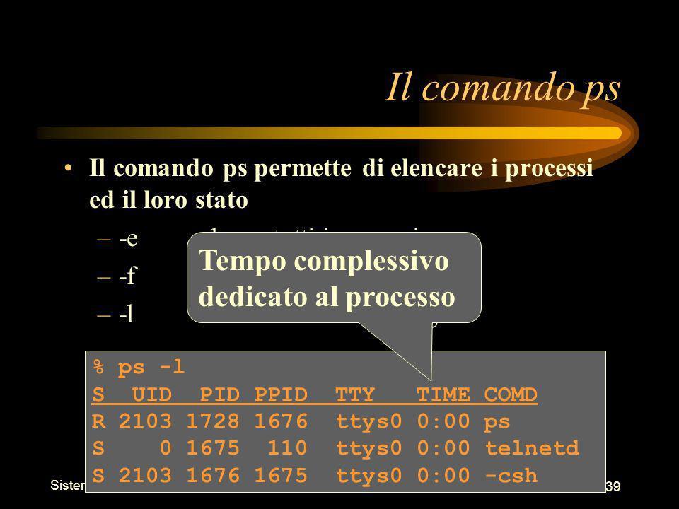 Sistemi Operativi - Shell 39 % ps -l S UID PID PPID TTY TIME COMD R 2103 1728 1676 ttys0 0:00 ps S 0 1675 110 ttys0 0:00 telnetd S 2103 1676 1675 ttys0 0:00 -csh Il comando ps Il comando ps permette di elencare i processi ed il loro stato –-eelenca tutti i processi –-felenco in formato pieno –-lelenco in formato lungo Tempo complessivo dedicato al processo