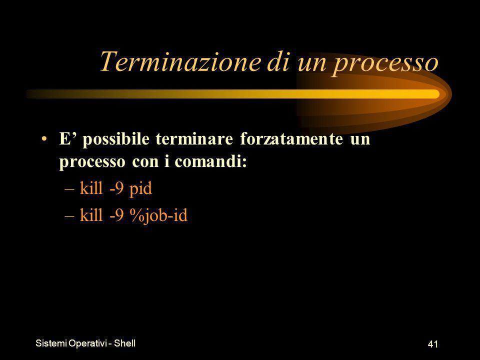 Sistemi Operativi - Shell 41 Terminazione di un processo E possibile terminare forzatamente un processo con i comandi: –kill -9 pid –kill -9 %job-id