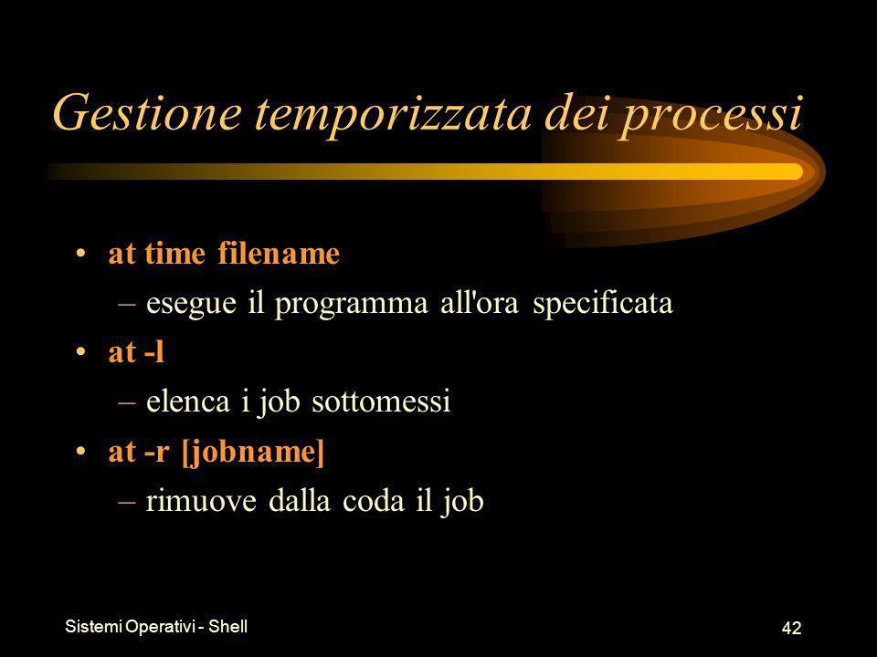 Sistemi Operativi - Shell 42 Gestione temporizzata dei processi at time filename –esegue il programma all ora specificata at -l –elenca i job sottomessi at -r [jobname] –rimuove dalla coda il job