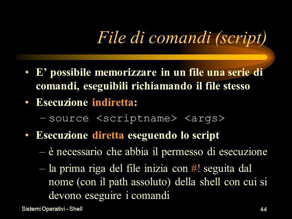 Sistemi Operativi - Shell 44 File di comandi (script) E possibile memorizzare in un file una serie di comandi, eseguibili richiamando il file stesso Esecuzione indiretta: –source Esecuzione diretta eseguendo lo script –è necessario che abbia il permesso di esecuzione –la prima riga del file inizia con #.