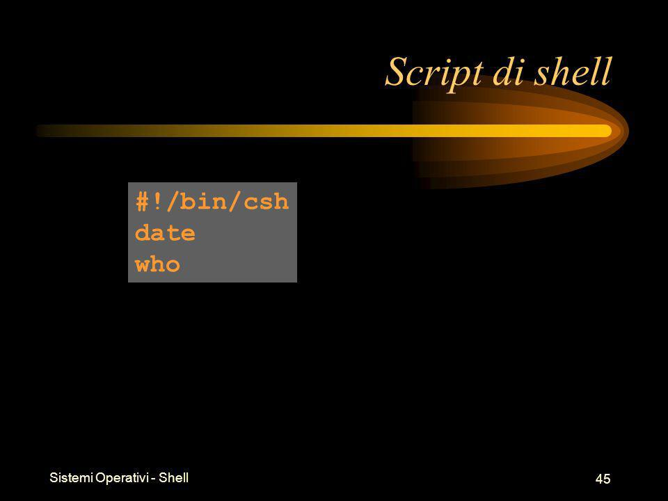 Sistemi Operativi - Shell 45 Script di shell #!/bin/csh date who