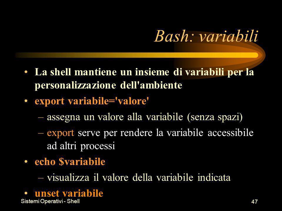 Sistemi Operativi - Shell 47 Bash: variabili La shell mantiene un insieme di variabili per la personalizzazione dell ambiente export variabile= valore –assegna un valore alla variabile (senza spazi) –export serve per rendere la variabile accessibile ad altri processi echo $variabile –visualizza il valore della variabile indicata unset variabile