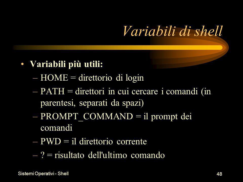 Sistemi Operativi - Shell 48 Variabili di shell Variabili più utili: –HOME = direttorio di login –PATH = direttori in cui cercare i comandi (in parentesi, separati da spazi) –PROMPT_COMMAND = il prompt dei comandi –PWD = il direttorio corrente –.