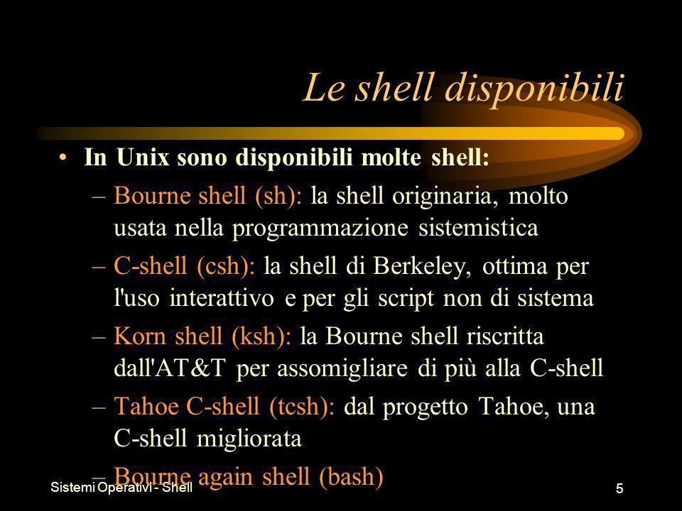 Sistemi Operativi - Shell 5 Le shell disponibili In Unix sono disponibili molte shell: –Bourne shell (sh): la shell originaria, molto usata nella programmazione sistemistica –C-shell (csh): la shell di Berkeley, ottima per l uso interattivo e per gli script non di sistema –Korn shell (ksh): la Bourne shell riscritta dall AT&T per assomigliare di più alla C-shell –Tahoe C-shell (tcsh): dal progetto Tahoe, una C-shell migliorata –Bourne again shell (bash)