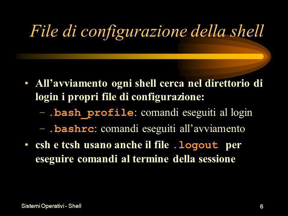 Sistemi Operativi - Shell 6 File di configurazione della shell Allavviamento ogni shell cerca nel direttorio di login i propri file di configurazione: –.bash_profile : comandi eseguiti al login –.bashrc : comandi eseguiti allavviamento csh e tcsh usano anche il file.logout per eseguire comandi al termine della sessione