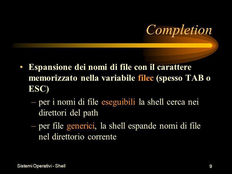 Sistemi Operativi - Shell 9 Completion Espansione dei nomi di file con il carattere memorizzato nella variabile filec (spesso TAB o ESC) –per i nomi di file eseguibili la shell cerca nei direttori del path –per file generici, la shell espande nomi di file nel direttorio corrente