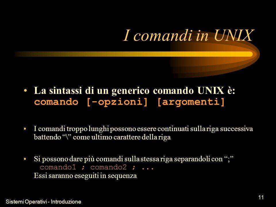 Sistemi Operativi - Introduzione 11 I comandi in UNIX La sintassi di un generico comando UNIX è: comando [-opzioni] [argomenti] I comandi troppo lunghi possono essere continuati sulla riga successiva battendo \ come ultimo carattere della riga Si possono dare più comandi sulla stessa riga separandoli con ; comando1 ; comando2 ;...