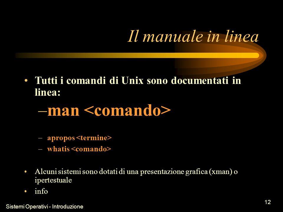Sistemi Operativi - Introduzione 12 Il manuale in linea Tutti i comandi di Unix sono documentati in linea: –man –apropos –whatis Alcuni sistemi sono dotati di una presentazione grafica (xman) o ipertestuale info