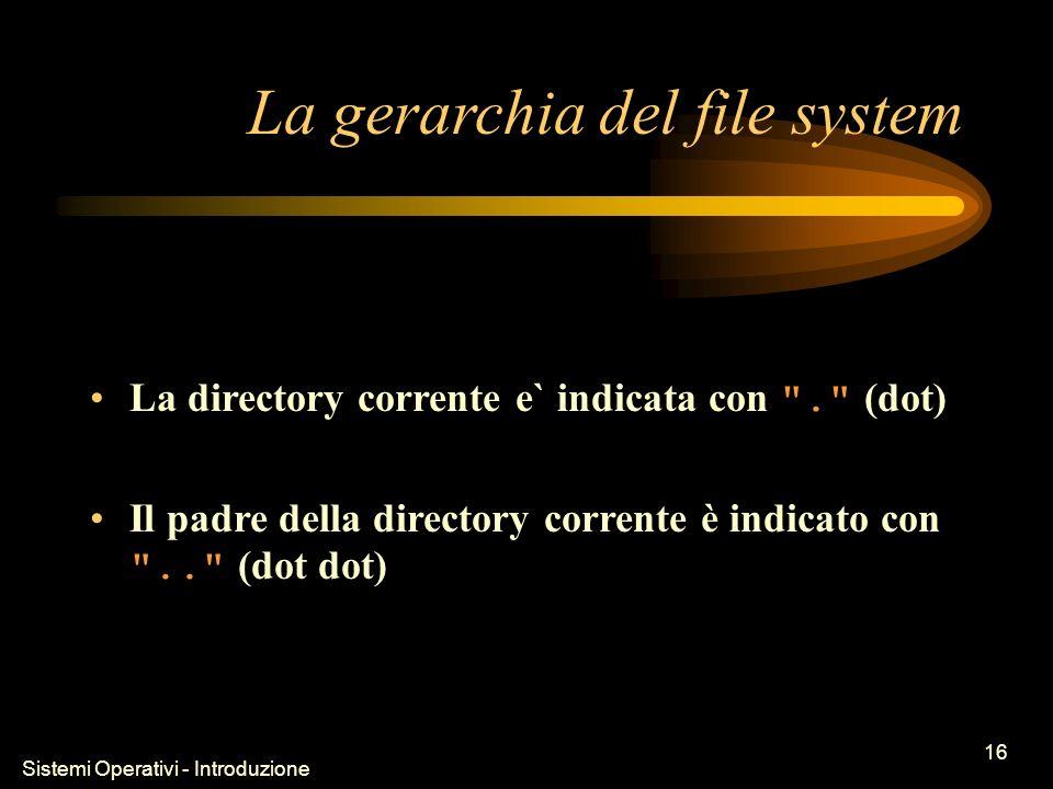 Sistemi Operativi - Introduzione 16 La gerarchia del file system La directory corrente e` indicata con . (dot) Il padre della directory corrente è indicato con .. (dot dot)
