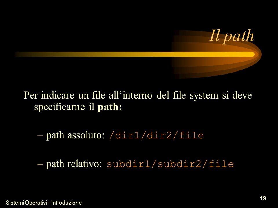 Sistemi Operativi - Introduzione 19 Il path Per indicare un file allinterno del file system si deve specificarne il path: –path assoluto: /dir1/dir2/file –path relativo: subdir1/subdir2/file