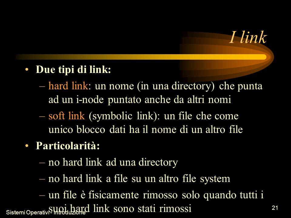 Sistemi Operativi - Introduzione 21 I link Due tipi di link: –hard link: un nome (in una directory) che punta ad un i-node puntato anche da altri nomi –soft link (symbolic link): un file che come unico blocco dati ha il nome di un altro file Particolarità: –no hard link ad una directory –no hard link a file su un altro file system –un file è fisicamente rimosso solo quando tutti i suoi hard link sono stati rimossi