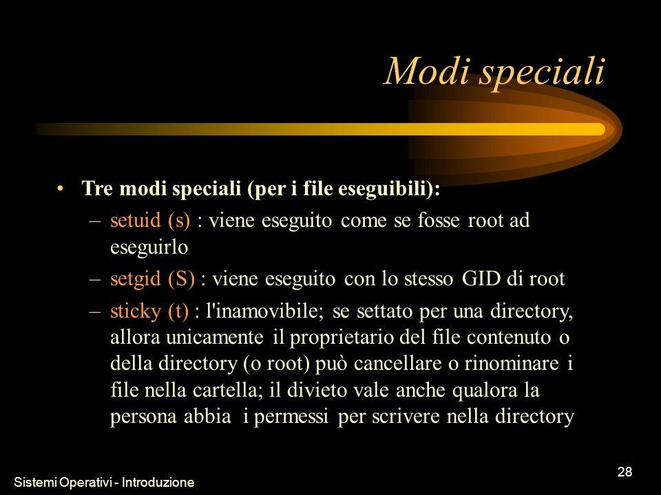 Sistemi Operativi - Introduzione 28 Modi speciali Tre modi speciali (per i file eseguibili): –setuid (s) : viene eseguito come se fosse root ad eseguirlo –setgid (S) : viene eseguito con lo stesso GID di root –sticky (t) : l inamovibile; se settato per una directory, allora unicamente il proprietario del file contenuto o della directory (o root) può cancellare o rinominare i file nella cartella; il divieto vale anche qualora la persona abbia i permessi per scrivere nella directory