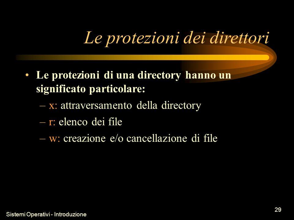 Sistemi Operativi - Introduzione 29 Le protezioni dei direttori Le protezioni di una directory hanno un significato particolare: –x: attraversamento della directory –r: elenco dei file –w: creazione e/o cancellazione di file