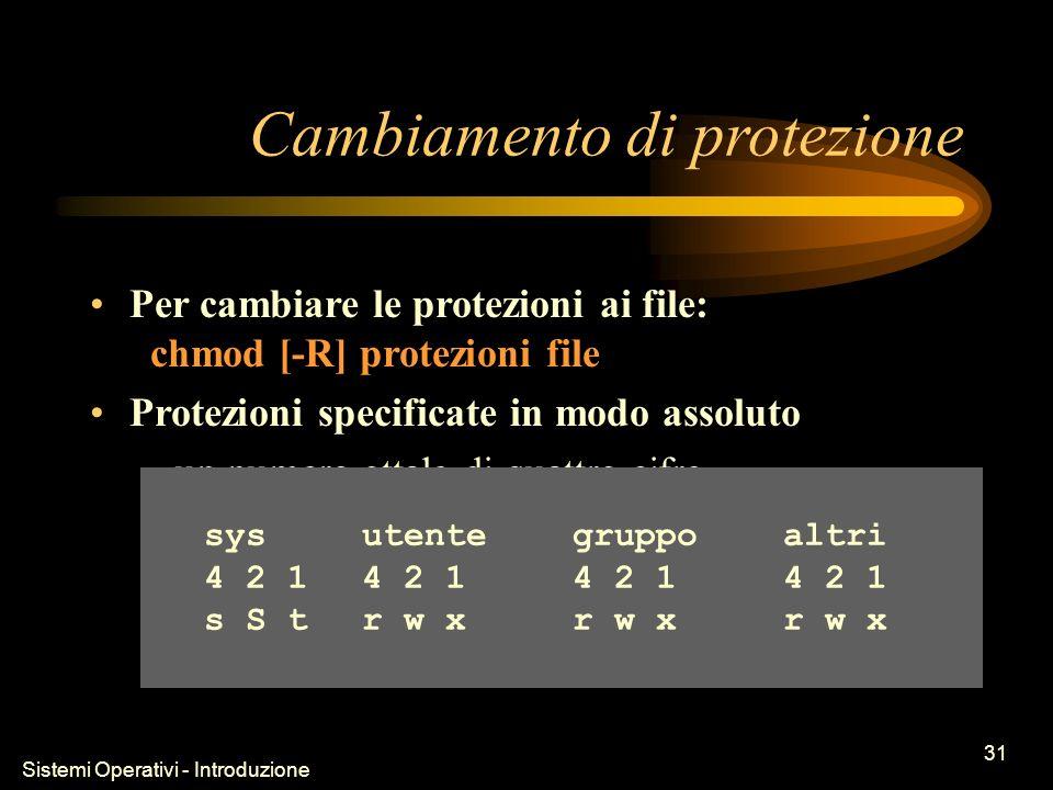 Sistemi Operativi - Introduzione 31 Cambiamento di protezione Per cambiare le protezioni ai file: chmod [-R] protezioni file Protezioni specificate in modo assoluto –un numero ottale di quattro cifre sysutentegruppoaltri 4 2 14 2 14 2 14 2 1 s S tr w xr w xr w x