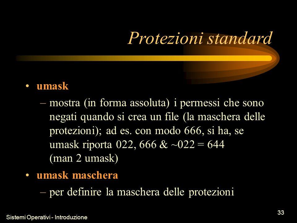 Sistemi Operativi - Introduzione 33 Protezioni standard umask –mostra (in forma assoluta) i permessi che sono negati quando si crea un file (la maschera delle protezioni); ad es.