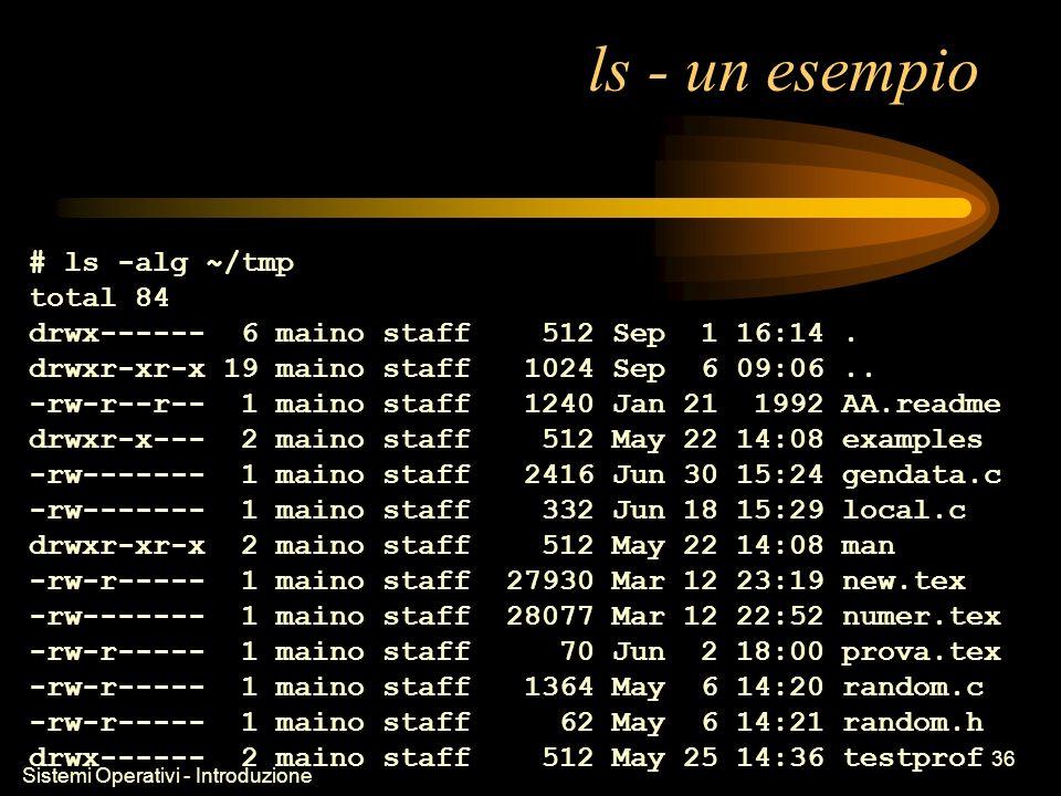 Sistemi Operativi - Introduzione 36 ls - un esempio # ls -alg ~/tmp total 84 drwx------ 6 maino staff 512 Sep 1 16:14.