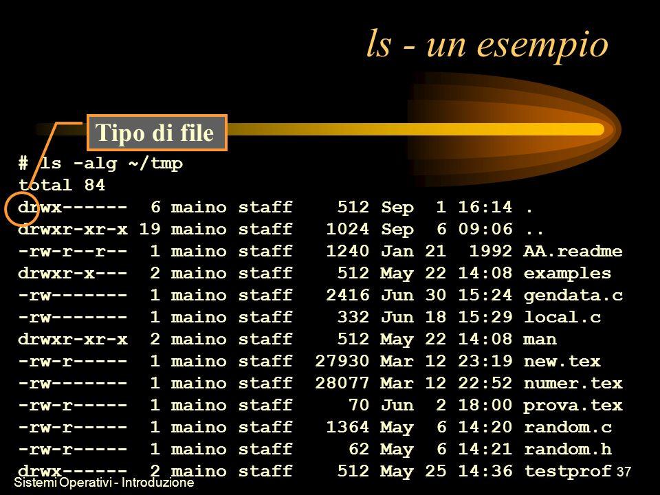 Sistemi Operativi - Introduzione 37 ls - un esempio # ls -alg ~/tmp total 84 drwx------ 6 maino staff 512 Sep 1 16:14.