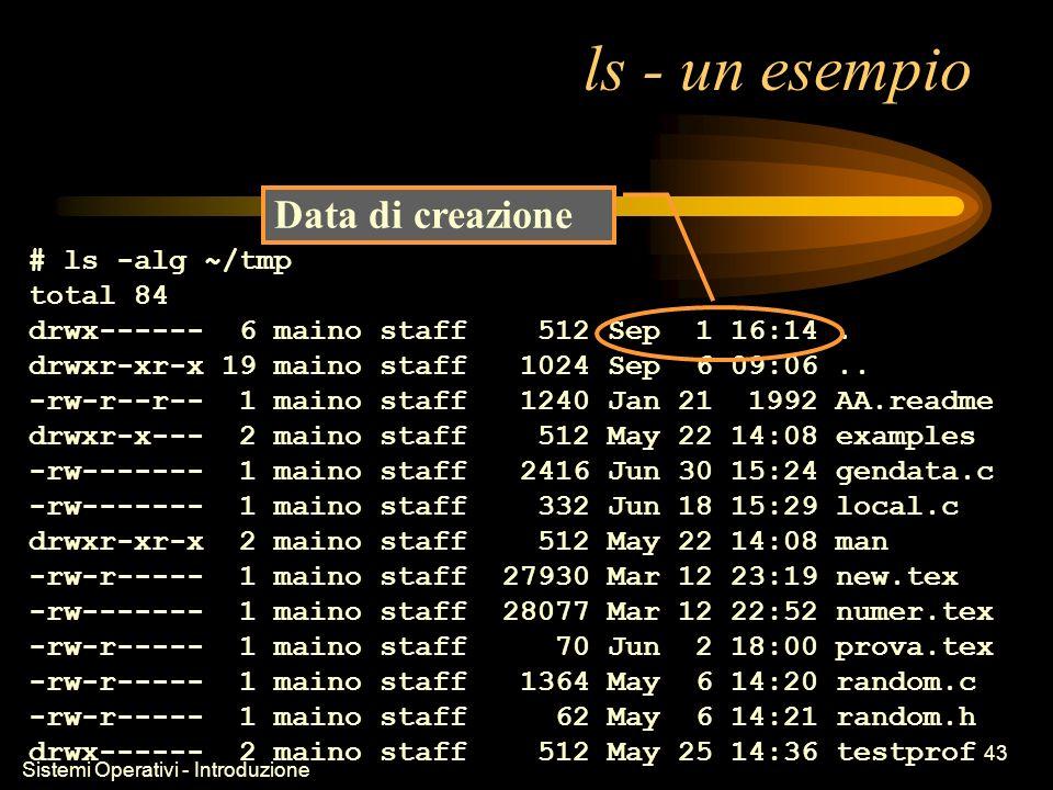 Sistemi Operativi - Introduzione 43 ls - un esempio # ls -alg ~/tmp total 84 drwx------ 6 maino staff 512 Sep 1 16:14.