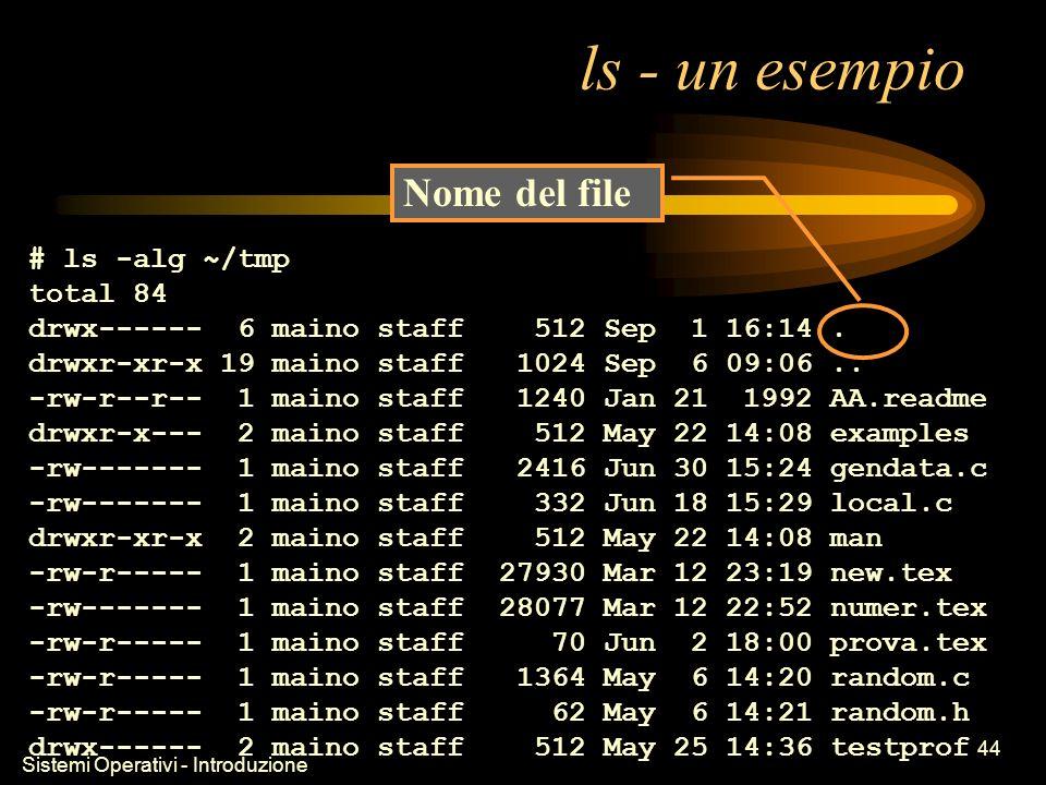 Sistemi Operativi - Introduzione 44 ls - un esempio # ls -alg ~/tmp total 84 drwx------ 6 maino staff 512 Sep 1 16:14.