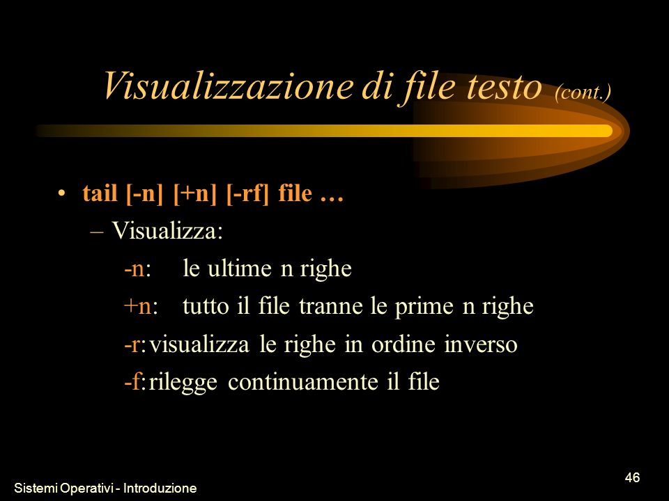 Sistemi Operativi - Introduzione 46 Visualizzazione di file testo (cont.) tail [-n] [+n] [-rf] file … –Visualizza: -n:le ultime n righe +n:tutto il file tranne le prime n righe -r:visualizza le righe in ordine inverso -f:rilegge continuamente il file