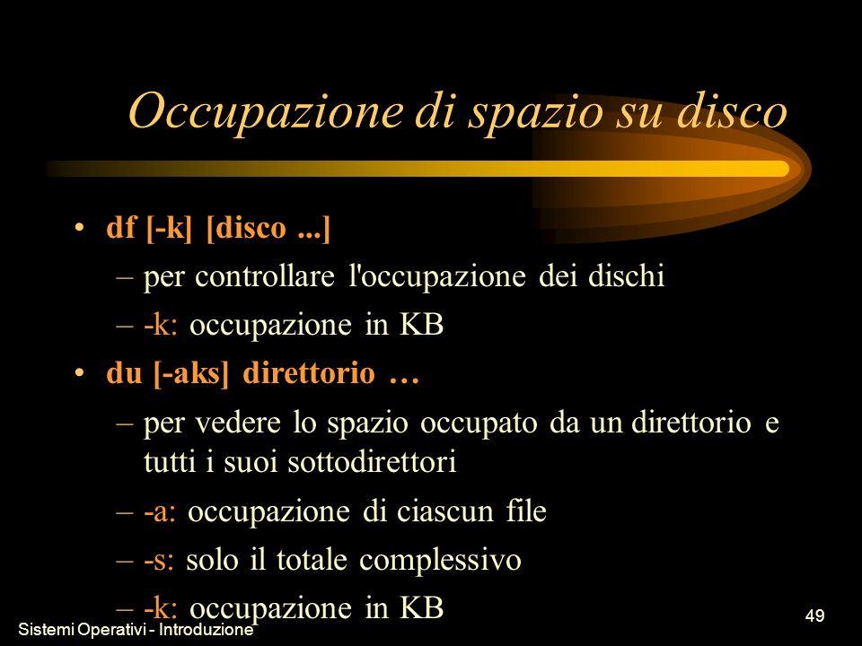 Sistemi Operativi - Introduzione 49 Occupazione di spazio su disco df [-k] [disco...] –per controllare l occupazione dei dischi –-k: occupazione in KB du [-aks] direttorio … –per vedere lo spazio occupato da un direttorio e tutti i suoi sottodirettori –-a: occupazione di ciascun file –-s: solo il totale complessivo –-k: occupazione in KB